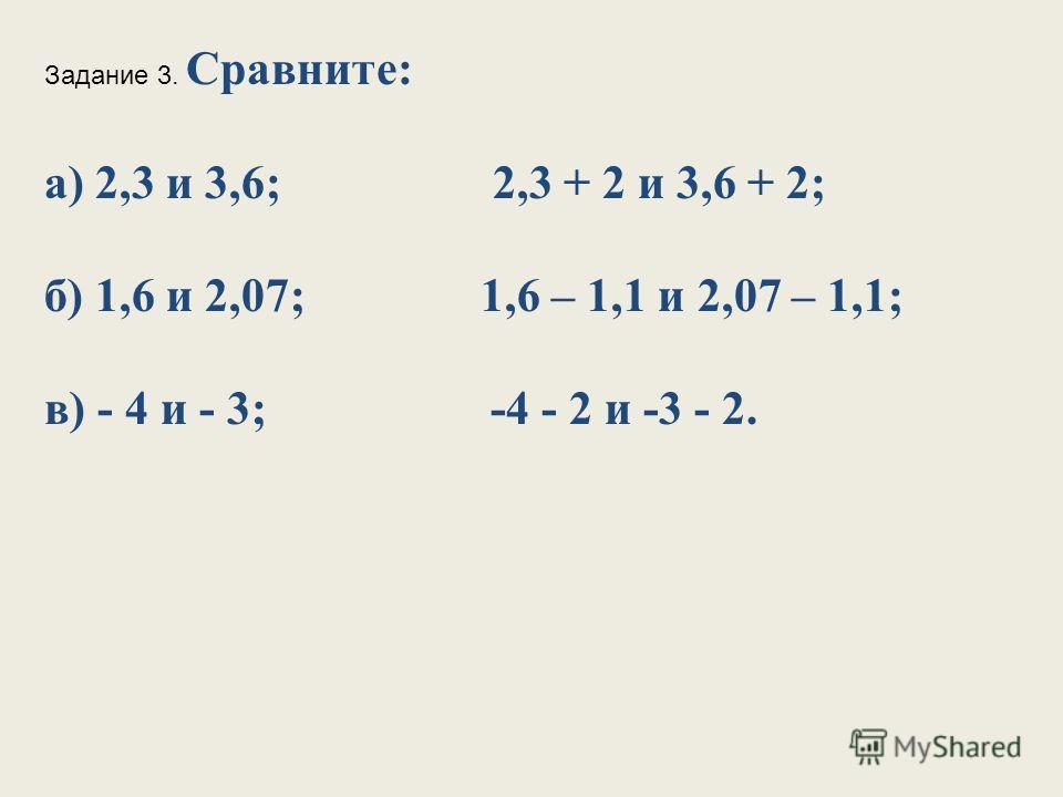 Задание 3. Сравните: а) 2,3 и 3,6; 2,3 + 2 и 3,6 + 2; б) 1,6 и 2,07; 1,6 – 1,1 и 2,07 – 1,1; в) - 4 и - 3; -4 - 2 и -3 - 2.