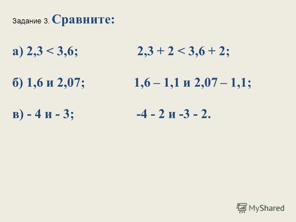 Задание 3. Сравните: а) 2,3 < 3,6; 2,3 + 2 < 3,6 + 2; б) 1,6 и 2,07; 1,6 – 1,1 и 2,07 – 1,1; в) - 4 и - 3; -4 - 2 и -3 - 2.