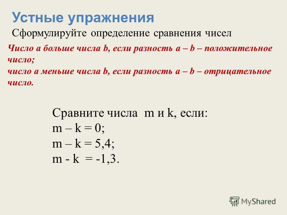 Устные упражнения Сформулируйте определение сравнения чисел Число а больше числа b, если разность а – b – положительное число; число а меньше числа b, если разность а – b – отрицательное число. Сравните числа m и k, если: m – k = 0; m – k = 5,4; m -