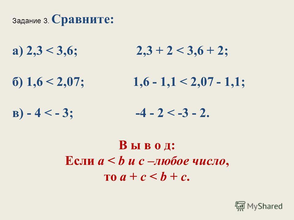 Задание 3. Сравните: а) 2,3 < 3,6; 2,3 + 2 < 3,6 + 2; б) 1,6 < 2,07; 1,6 - 1,1 < 2,07 - 1,1; в) - 4 < - 3; -4 - 2 < -3 - 2. В ы в о д: Если а < b и с –любое число, то а + с < b + с.