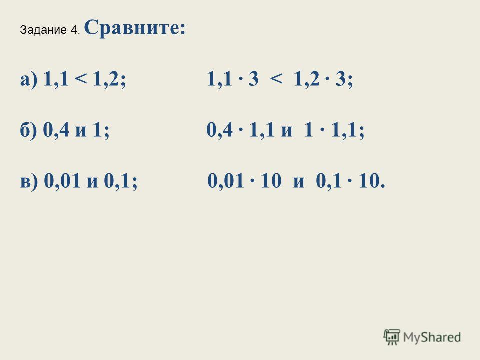 Задание 4. Сравните: а) 1,1 < 1,2; 1,1 3 < 1,2 3; б) 0,4 и 1; 0,4 1,1 и 1 1,1; в) 0,01 и 0,1; 0,01 10 и 0,1 10.