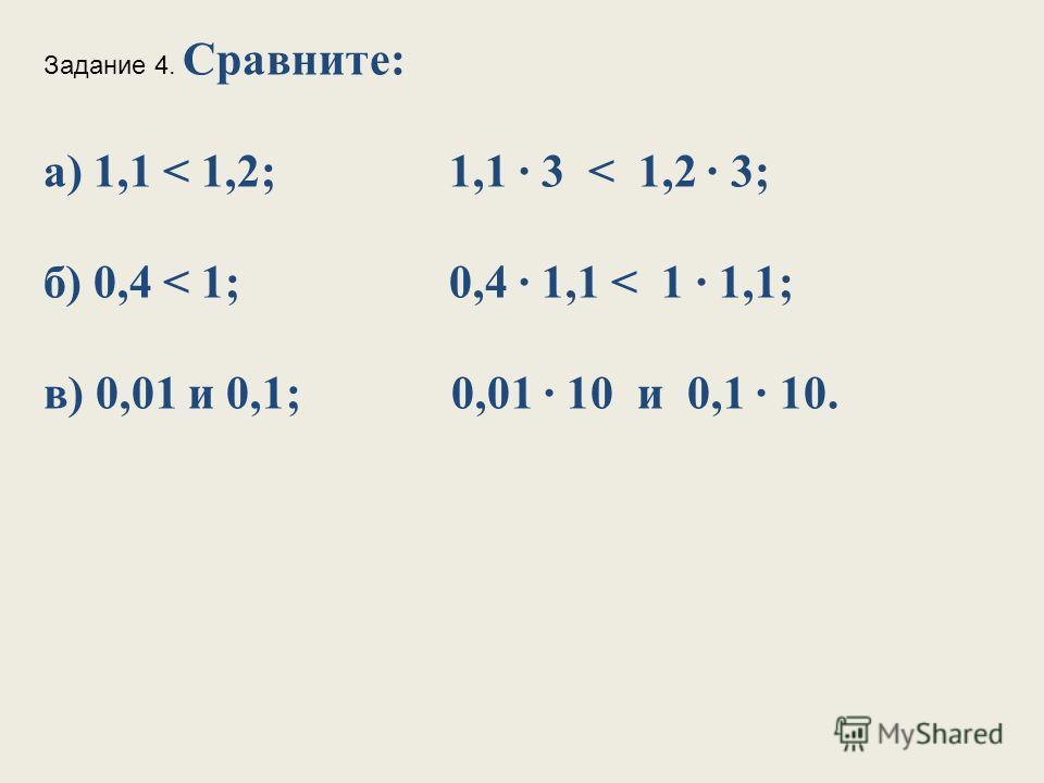 Задание 4. Сравните: а) 1,1 < 1,2; 1,1 3 < 1,2 3; б) 0,4 < 1; 0,4 1,1 < 1 1,1; в) 0,01 и 0,1; 0,01 10 и 0,1 10.