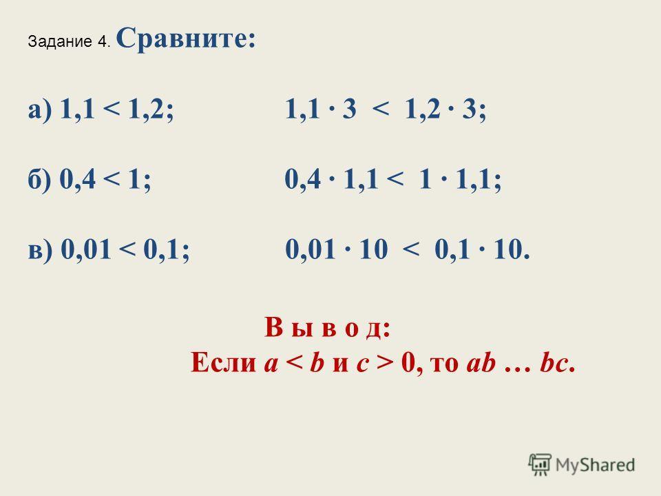 Задание 4. Сравните: а) 1,1 < 1,2; 1,1 3 < 1,2 3; б) 0,4 < 1; 0,4 1,1 < 1 1,1; в) 0,01 < 0,1; 0,01 10 < 0,1 10. В ы в о д: Если а 0, то ab … bc.