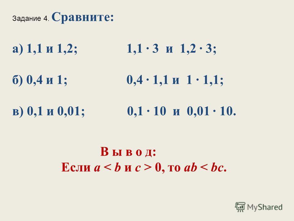 Задание 4. Сравните: а) 1,1 и 1,2; 1,1 3 и 1,2 3; б) 0,4 и 1; 0,4 1,1 и 1 1,1; в) 0,1 и 0,01; 0,1 10 и 0,01 10. В ы в о д: Если а 0, то ab < bc.
