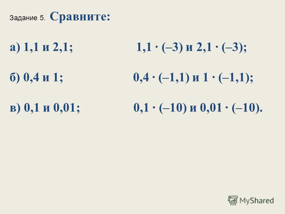 Задание 5. Сравните: а) 1,1 и 2,1; 1,1 (–3) и 2,1 (–3); б) 0,4 и 1; 0,4 (–1,1) и 1 (–1,1); в) 0,1 и 0,01; 0,1 (–10) и 0,01 (–10).