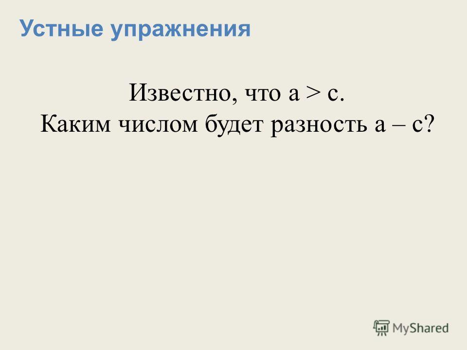 Устные упражнения Известно, что а > с. Каким числом будет разность а – с?