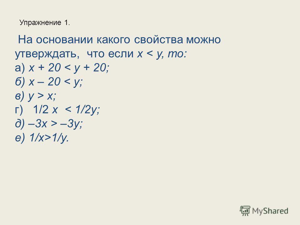 На основании какого свойства можно утверждать, что если x < y, то: а) x + 20 < y + 20; б) x – 20 < y; в) y > x; г) 1/2 x < 1/2y; д) –3x > –3y; е) 1/х>1/у. Упражнение 1.