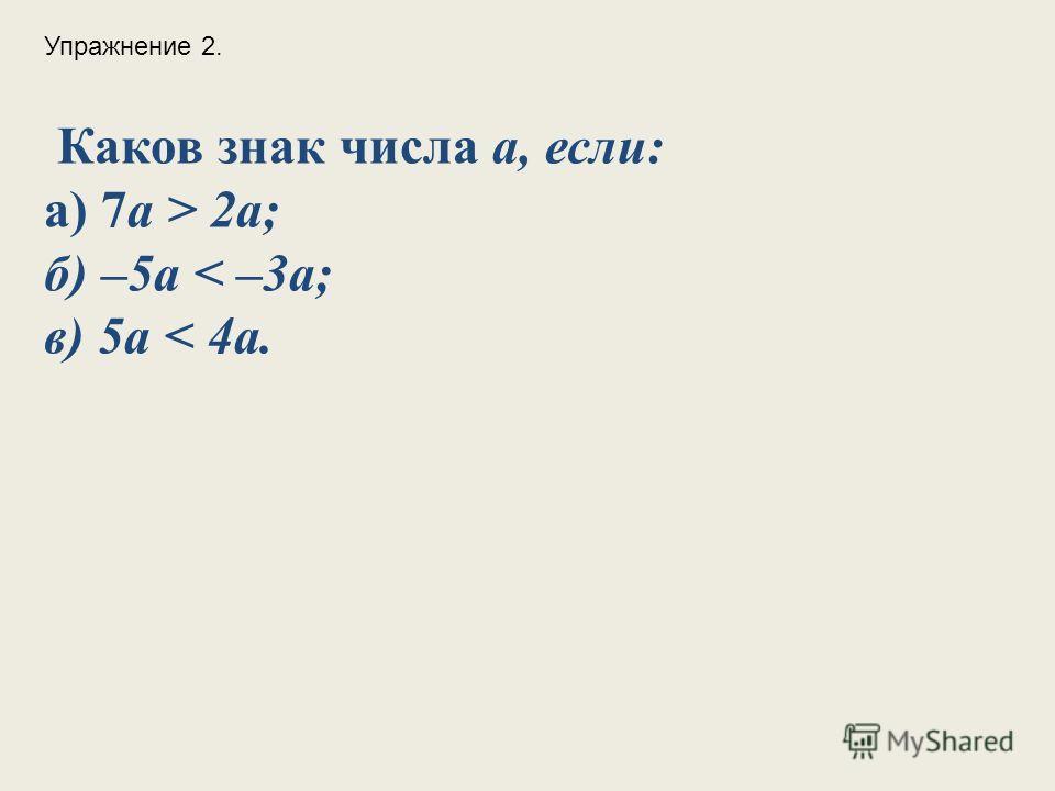 Каков знак числа а, если: а) 7a > 2a; б) –5a < –3a; в) 5a < 4a. Упражнение 2.