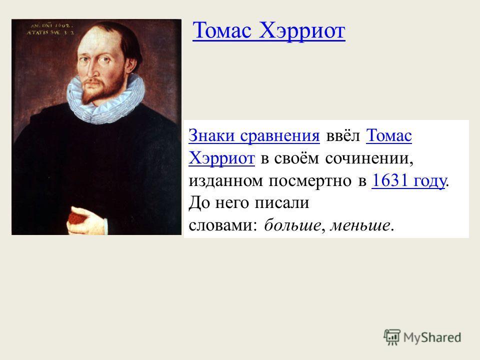 Томас Хэрриот Знаки сравненияЗнаки сравнения ввёл Томас Хэрриот в своём сочинении, изданном посмертно в 1631 году. До него писали словами: больше, меньше.Томас Хэрриот1631 году