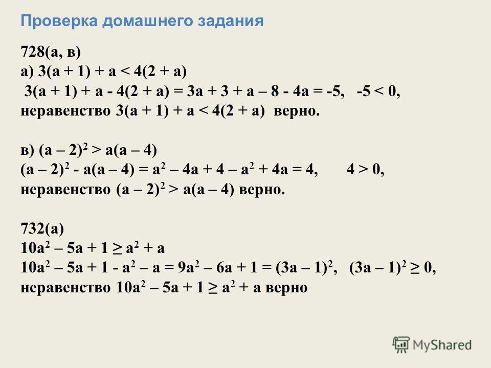 Проверка домашнего задания 728(а, в) а) 3(а + 1) + а < 4(2 + а) 3(а + 1) + а - 4(2 + а) = 3а + 3 + а – 8 - 4а = -5, -5 < 0, неравенство 3(а + 1) + а < 4(2 + а) верно. в) (а – 2) 2 > а(а – 4) (а – 2) 2 - а(а – 4) = а 2 – 4а + 4 – а 2 + 4а = 4, 4 > 0,