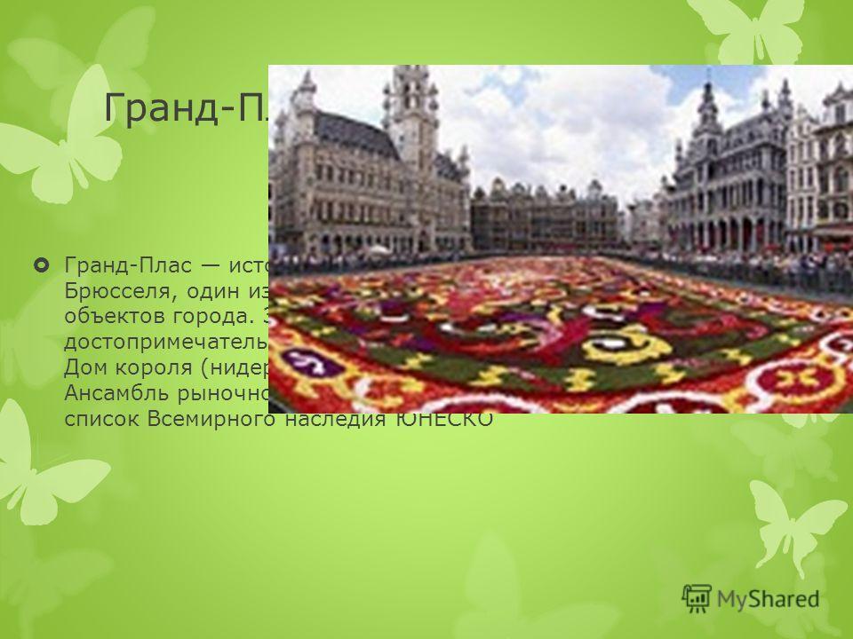 Гранд-Плас Гранд-Плас историческая площадь в центре Брюсселя, один из важнейших туристических объектов города. Здесь расположены две важнейшие достопримечательности ратуша и Хлебный дом или Дом короля (нидерл. Broodhuis, фр. Maison du Roi). Ансамбль