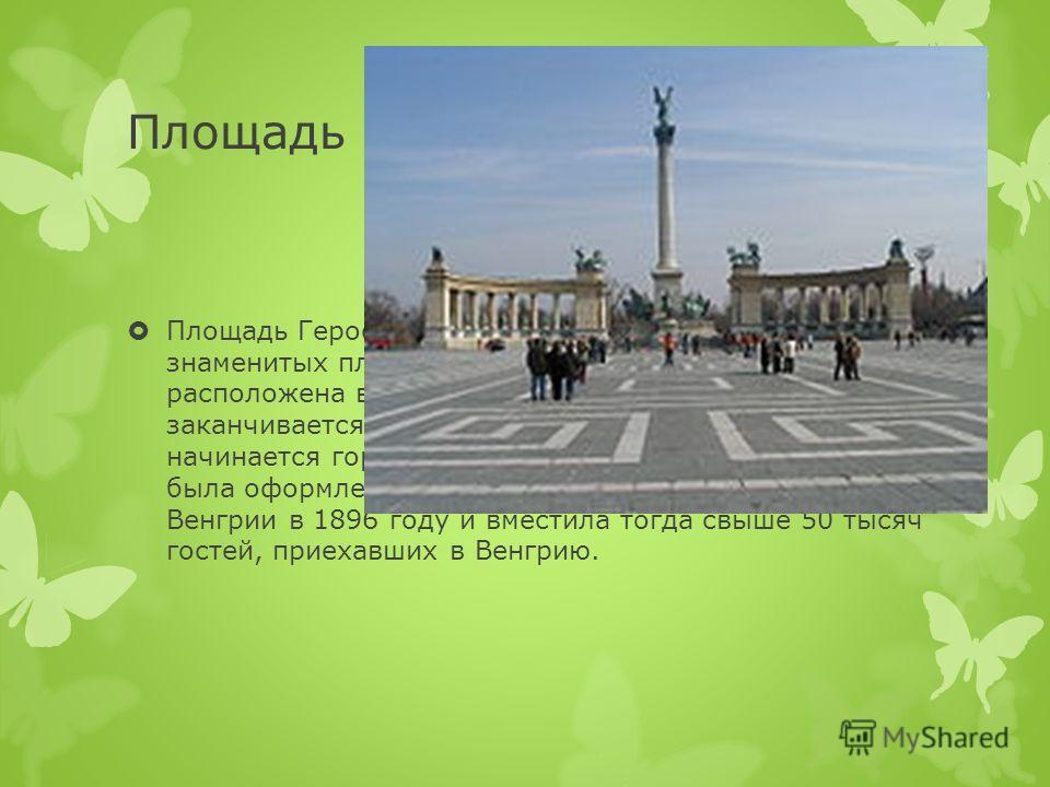 Площадь Героев Площадь Героев (венг. Hősök tere) одна из знаменитых площадей венгерской столицы, расположена в Пеште. На площади Героев заканчивается проспект Андраши, а за площадью начинается городской парк Варошлигет. Площадь была оформлена к празд