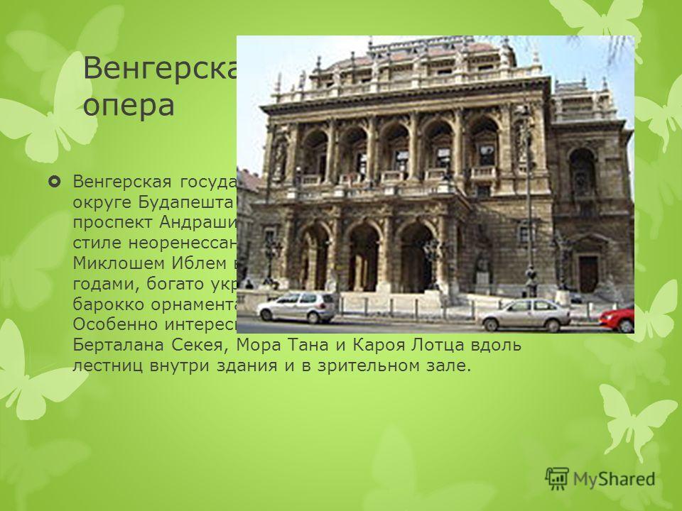 Венгерская государственная опера Венгерская государственная опера расположена в VI округе Будапешта (Терезварош), в Пеште, по адресу: проспект Андраши 22. Здание театра выдержано в стиле неоренессанс и построено архитектором Миклошем Иблем в период м