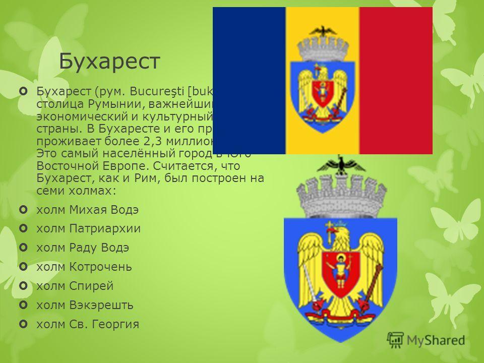Бухарест Бухарест (рум. Bucureşti [buku ˈ re ʃ t ʲ ]) столица Румынии, важнейший экономический и культурный центр страны. В Бухаресте и его пригородах проживает более 2,3 миллиона человек. Это самый населённый город в Юго- Восточной Европе. Считается
