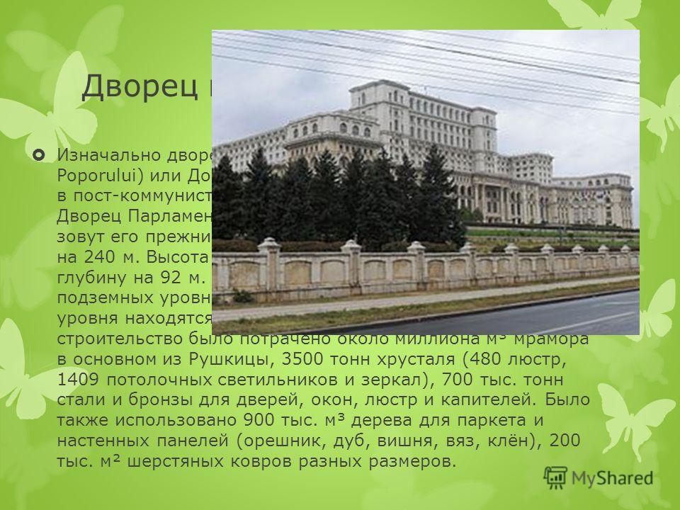 Дворец парламента Изначально дворец назывался Домом Народа (рум. Casa Poporului) или Домом Республики (рум. Casa Republicii), но в пост-коммунистическую эпоху был переименован в Дворец Парламента. Несмотря на это многие до сих пор зовут его прежним и