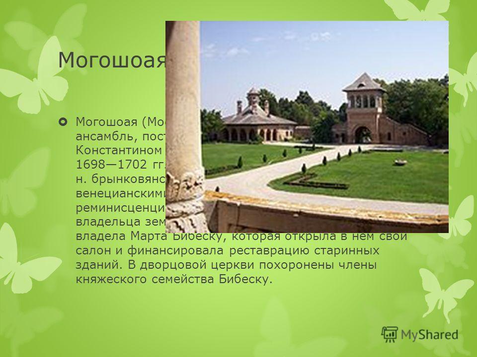 Могошоая (Mogoşoaia) дворцово-парковый ансамбль, построенный валашским господарем Константином Брынковяну в 10 км от Бухареста в 16981702 гг. Представляет собой яркий образец т. н. брынковянского стиля зодчества, насыщенного венецианскими, далматийск