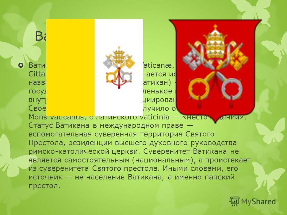 Ватикан Ватикан (лат. Status Civitatis Vaticanæ, итал. Stato della Città del Vaticano, также встречается использование названия Госуда́рство-го́род Ватикан) карликовое государство-анклав (самое маленькое государство в мире) внутри территории Рима, ас