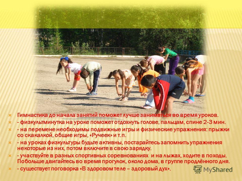 Гимнастика до начала занятий поможет лучше заниматься во время уроков. - физкультминутка на уроке поможет отдохнуть голове, пальцам, спине 2-3 мин. - на перемене необходимы подвижные игры и физические упражнения: прыжки со скакалкой, общие игры, «Руч