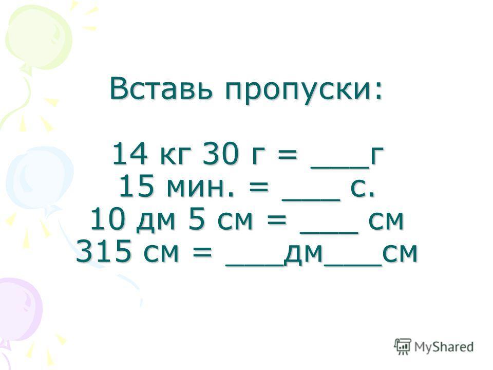 Вставь пропуски: 14 кг 30 г = ___г 15 мин. = ___ с. 10 дм 5 см = ___ см 315 см = ___дм___см