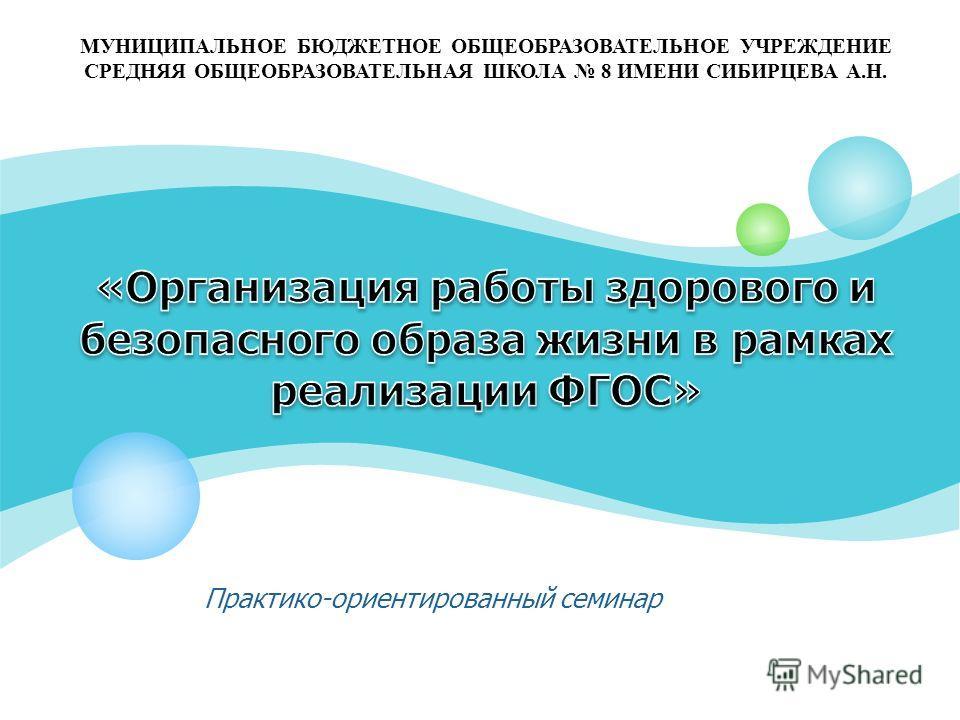 Практико-ориентированный семинар МУНИЦИПАЛЬНОЕ БЮДЖЕТНОЕ ОБЩЕОБРАЗОВАТЕЛЬНОЕ УЧРЕЖДЕНИЕ СРЕДНЯЯ ОБЩЕОБРАЗОВАТЕЛЬНАЯ ШКОЛА 8 ИМЕНИ СИБИРЦЕВА А.Н.