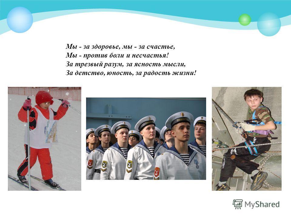 Мы - за здоровье, мы - за счастье, Мы - против боли и несчастья! За трезвый разум, за ясность мысли, За детство, юность, за радость жизни!