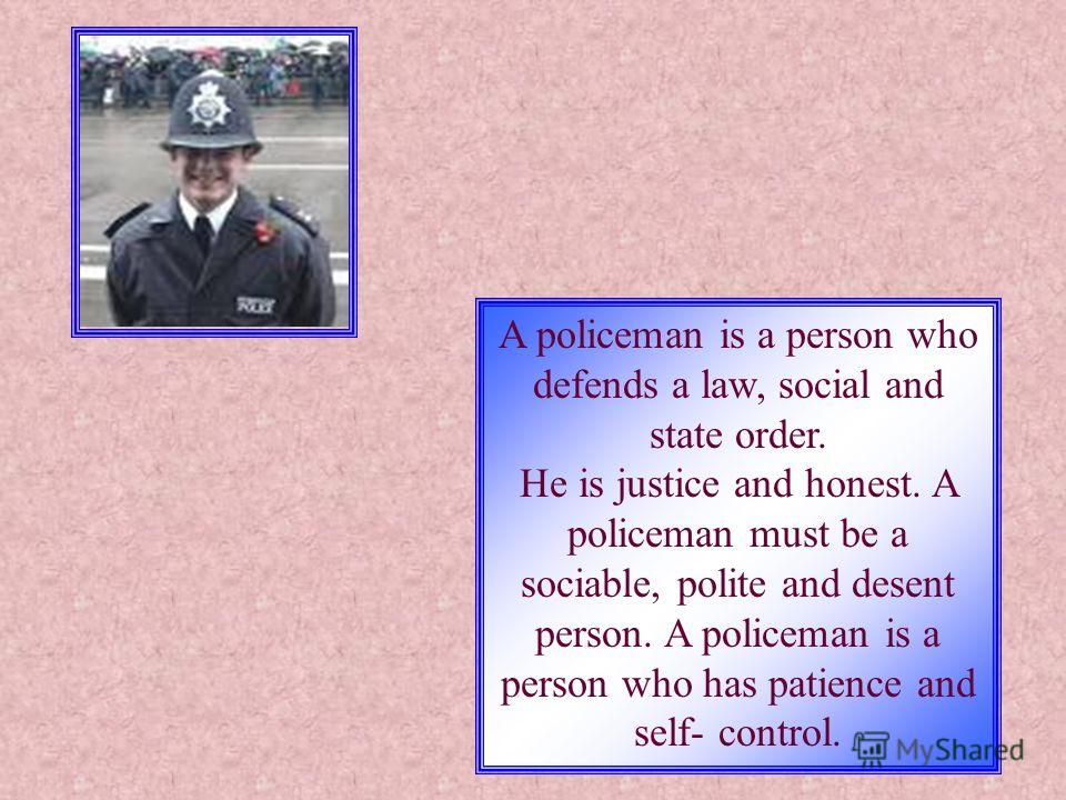 A policeman is a person who defends a law, social and state order. He is justice and honest. A policeman must be a sociable, polite and desent person. A policeman is a person who has patience and self- control.