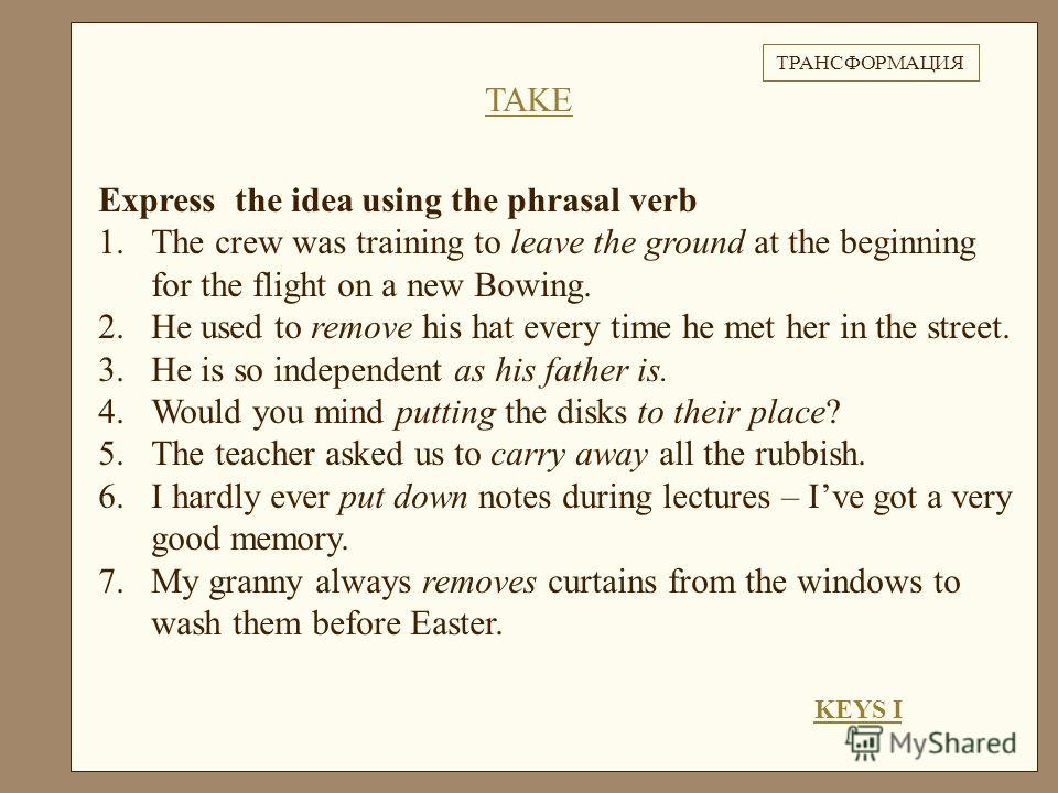 Express the idea using the phrasal verb 1.The crew was training to leave the ground at the beginning for the flight on a new Bowing. 2.He used to remove his hat every time he met her in the street. 3.He is so independent as his father is. 4.Would you