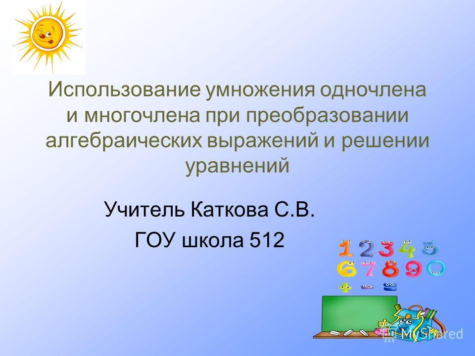 Использование умножения одночлена и многочлена при преобразовании алгебраических выражений и решении уравнений Учитель Каткова С.В. ГОУ школа 512