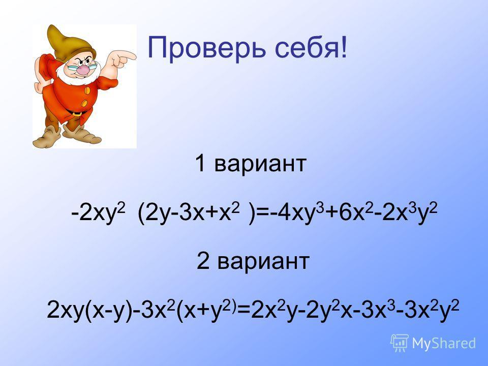 Проверь себя! 1 вариант -2ху 2 (2у-3х+х 2 )=-4ху 3 +6х 2 -2х 3 у 2 2 вариант 2ху(х-у)-3х 2 (х+у 2) =2х 2 у-2у 2 х-3х 3 -3х 2 у 2