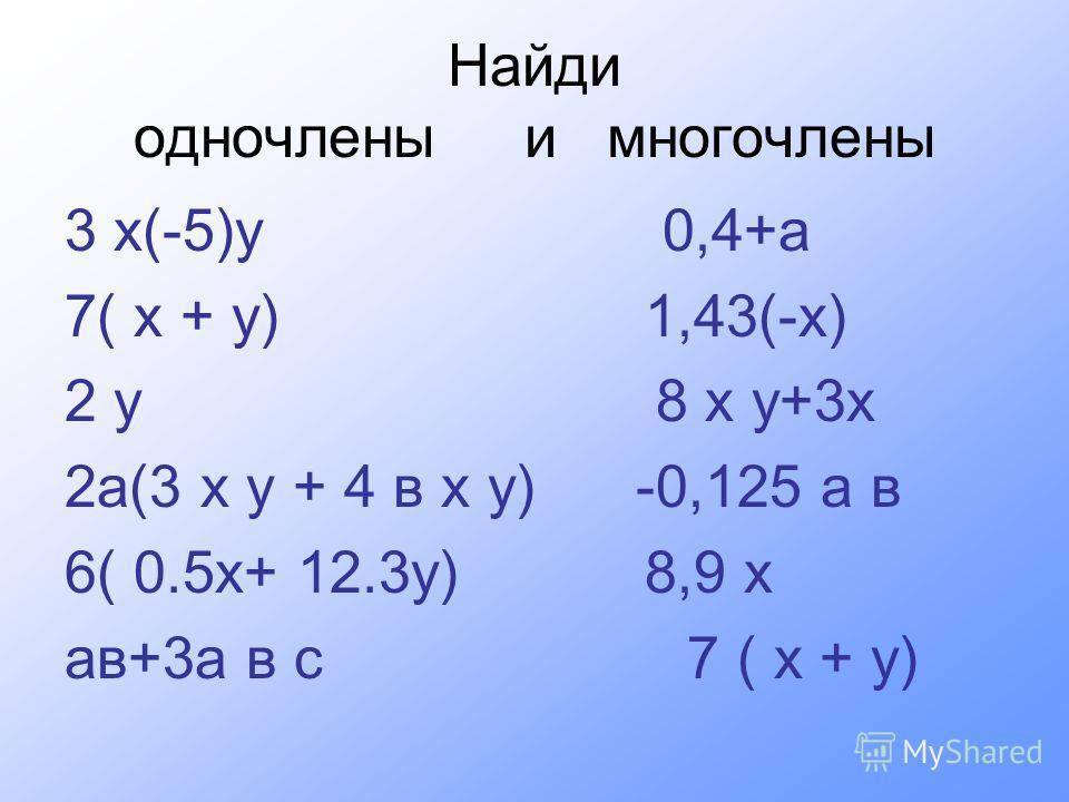 Найди одночлены и многочлены 3 х(-5)у 0,4+а 7( х + у) 1,43(-х) 2 у 8 х у+3х 2а(3 х у + 4 в х у) -0,125 а в 6( 0.5х+ 12.3у) 8,9 х ав+3а в с 7 ( х + у)