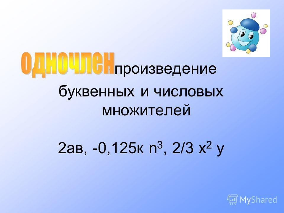 -произведение буквенных и числовых множителей 2ав, -0,125к n 3, 2/3 х 2 у