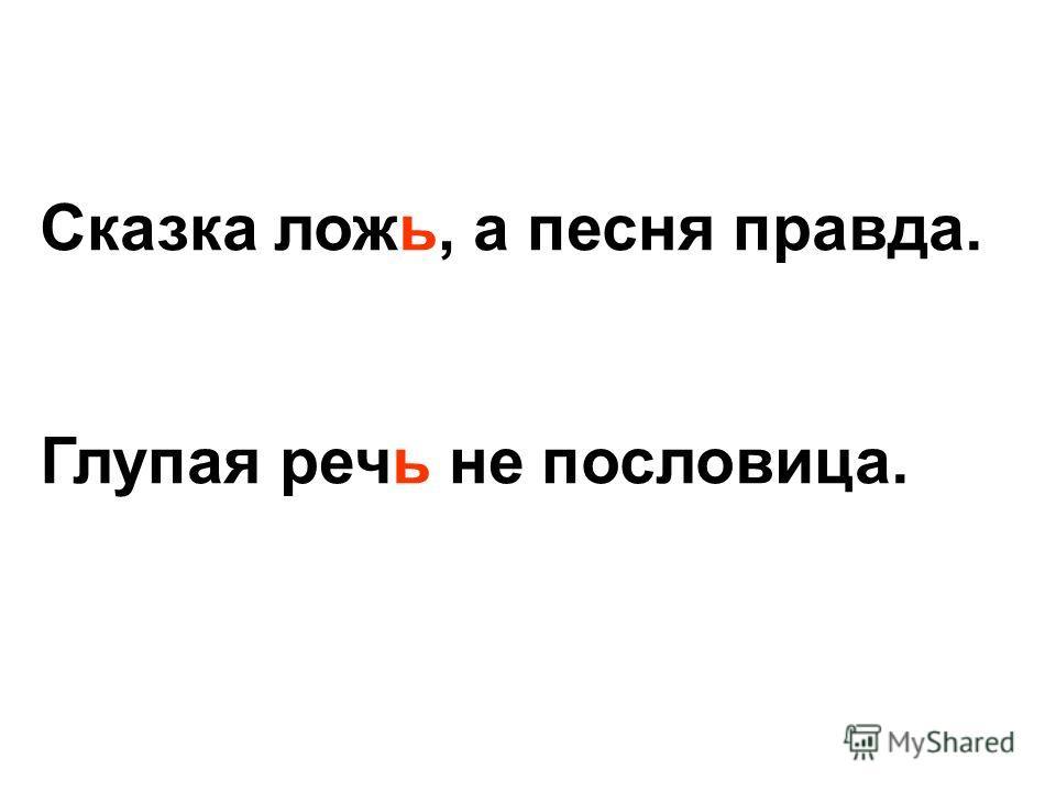 Сказка ложь, а песня правда. Глупая речь не пословица.