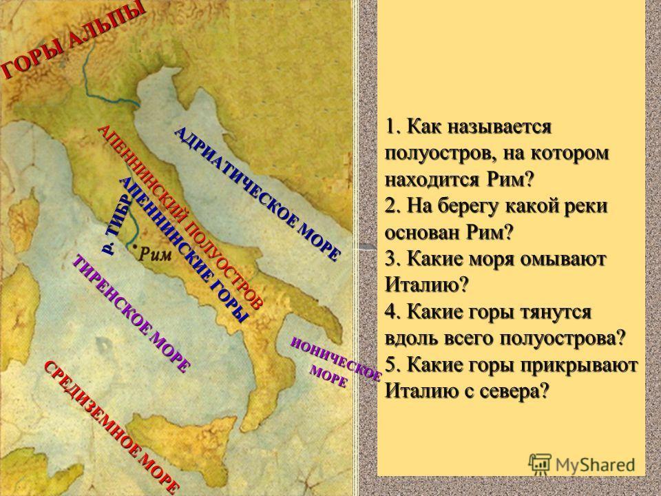1. Как называется полуостров, на котором находится Рим? 2. На берегу какой реки основан Рим? 3. Какие моря омывают Италию? 4. Какие горы тянутся вдоль всего полуострова? 5. Какие горы прикрывают Италию с севера? АПЕННИНСКИЙ ПОЛУОСТРОВ р. ТИБР ТИРЕНСК