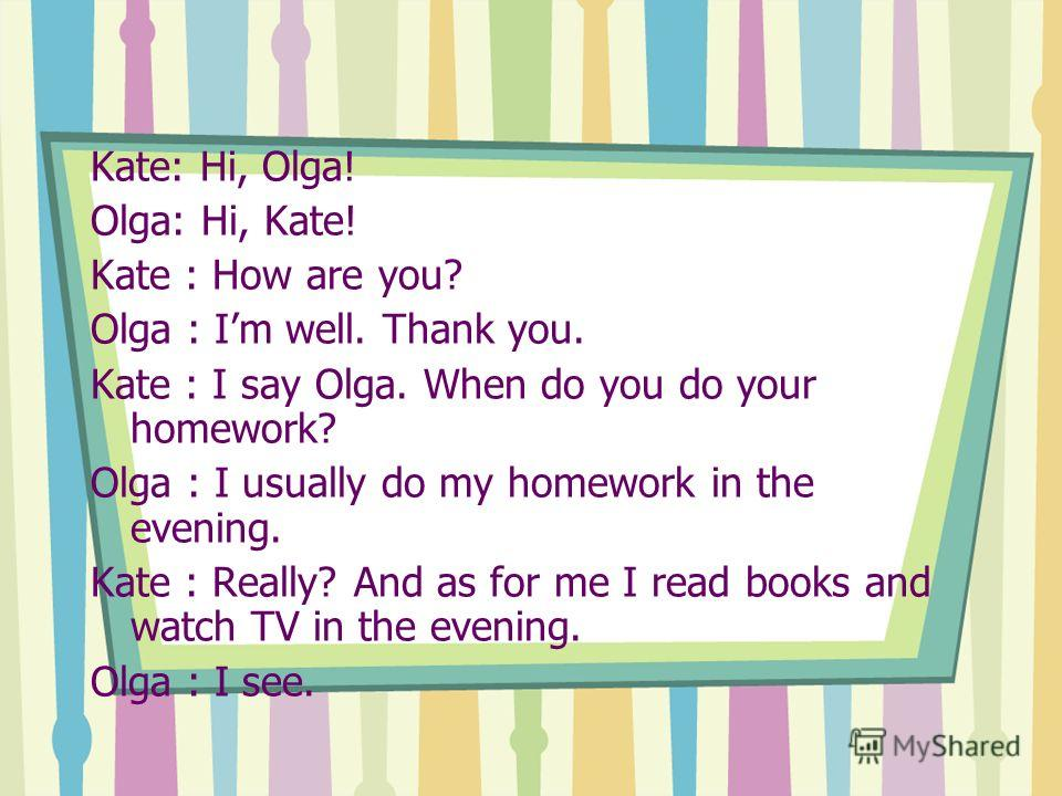 Kate: Hi, Olga! Olga: Hi, Kate! Kate : How are you? Olga : Im well. Thank you. Kate : I say Olga. When do you do your homework? Olga : I usually do my homework in the evening. Kate : Really? And as for me I read books and watch TV in the evening. Olg