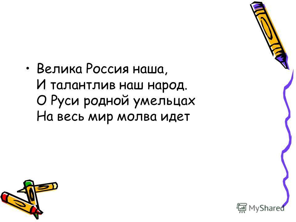 Велика Россия наша, И талантлив наш народ. О Руси родной умельцах На весь мир молва идет