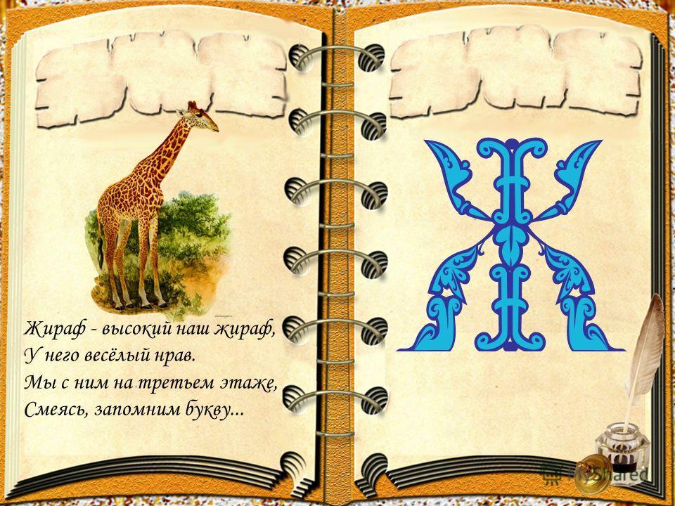 Жираф - высокий наш жираф, У него весёлый нрав. Мы с ним на третьем этаже, Смеясь, запомним букву...