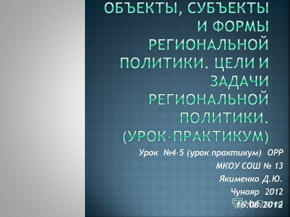 Урок 4-5 (урок практикум) ОРР МКОУ СОШ 13 Якименко Д.Ю. Чунояр 2012 16.08.2012
