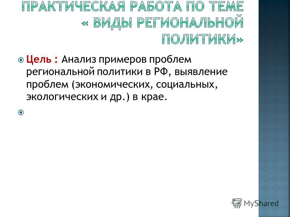 Цель : Анализ примеров проблем региональной политики в РФ, выявление проблем (экономических, социальных, экологических и др.) в крае.