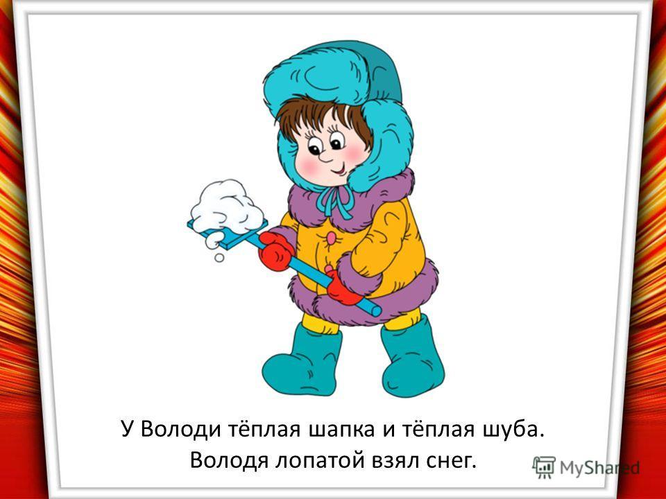 У Володи тёплая шапка и тёплая шуба. Володя лопатой взял снег.