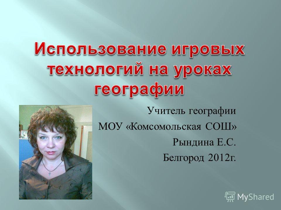Учитель географии МОУ « Комсомольская СОШ » Рындина Е. С. Белгород 2012 г.