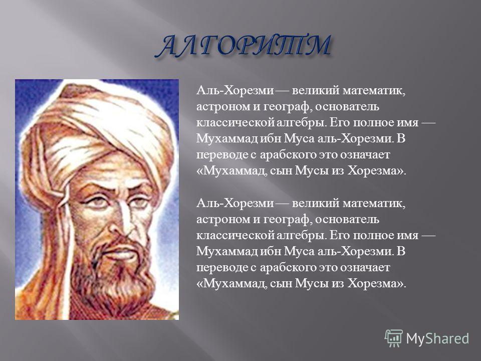 Аль-Хорезми великий математик, астроном и географ, основатель классической алгебры. Его полное имя Мухаммад ибн Муса аль-Хорезми. В переводе с арабского это означает «Мухаммад, сын Мусы из Хорезма».