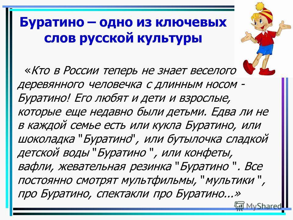 Буратино – одно из ключевых слов русской культуры «Кто в России теперь не знает веселого деревянного человечка с длинным носом - Буратино! Его любят и дети и взрослые, которые еще недавно были детьми. Едва ли не в каждой семье есть или кукла Буратино