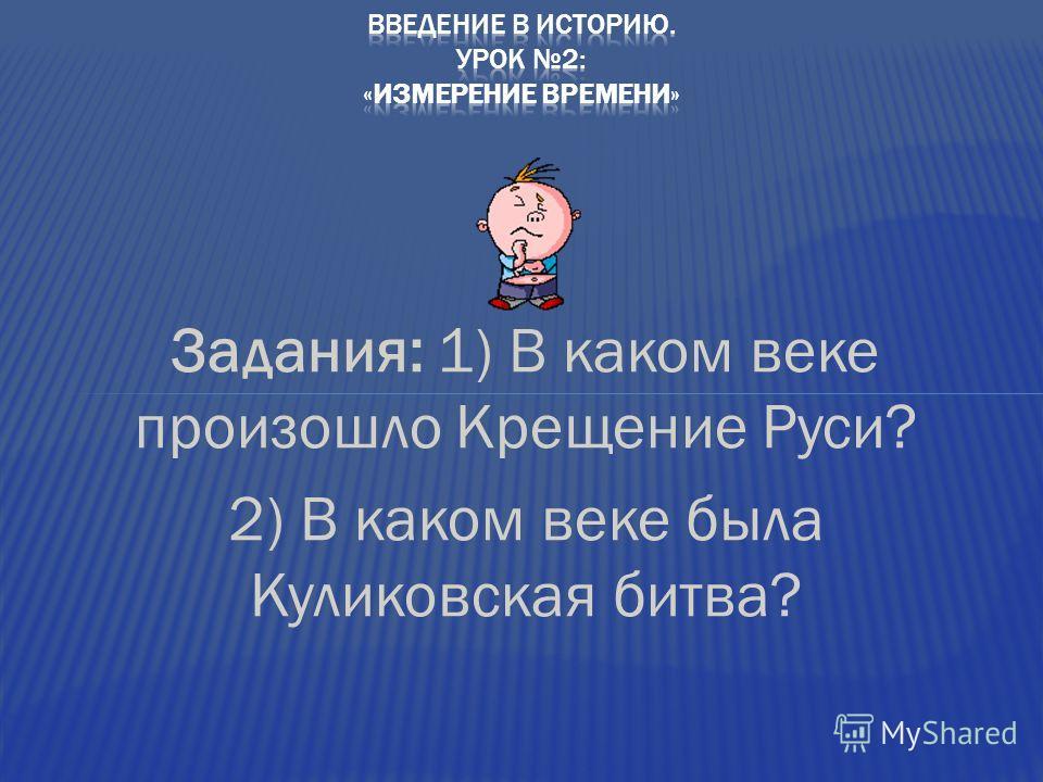 Задания: 1) В каком веке произошло Крещение Руси? 2) В каком веке была Куликовская битва?