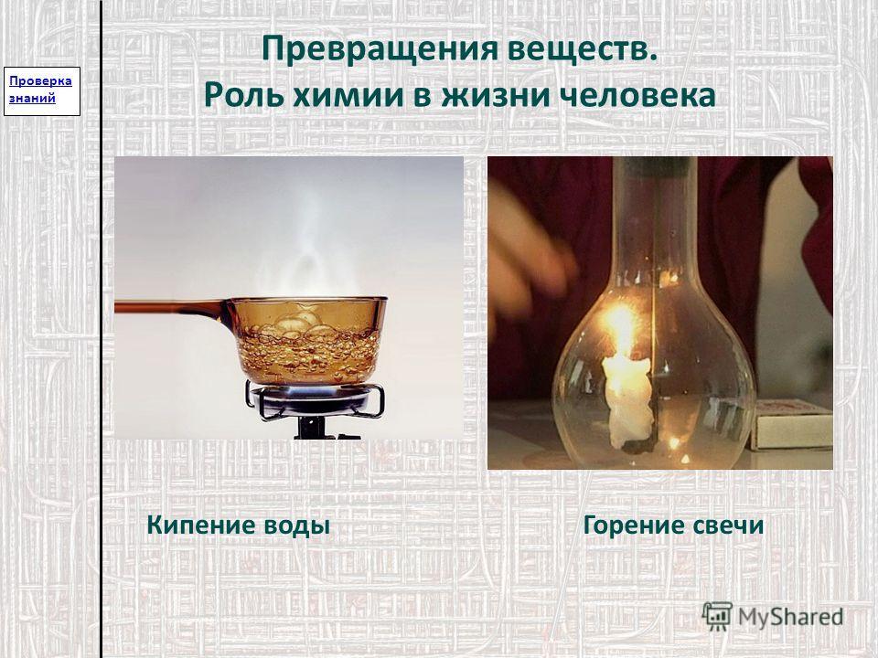 Проверка знаний Превращения веществ. Роль химии в жизни человека Кипение водыГорение свечи