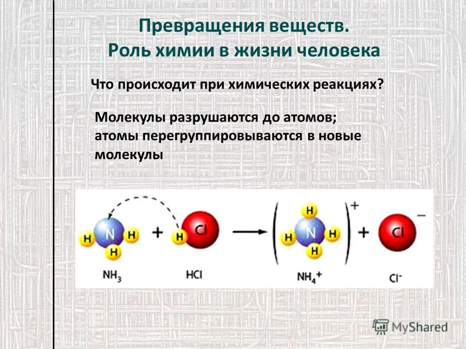 Что происходит при химических реакциях? Молекулы разрушаются до атомов; атомы перегруппировываются в новые молекулы Превращения веществ. Роль химии в жизни человека