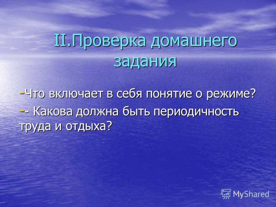 II.Проверка домашнего задания - Что включает в себя понятие о режиме? - - Какова должна быть периодичность труда и отдыха?