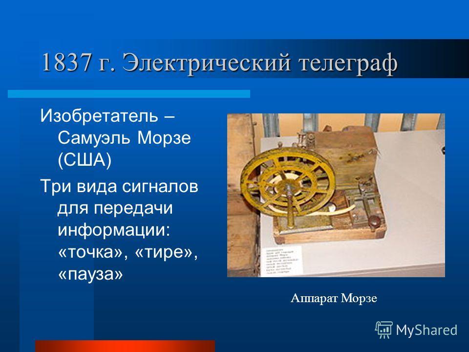1837 г. Электрический телеграф Изобретатель – Самуэль Морзе (США) Три вида сигналов для передачи информации: «точка», «тире», «пауза» Аппарат Морзе