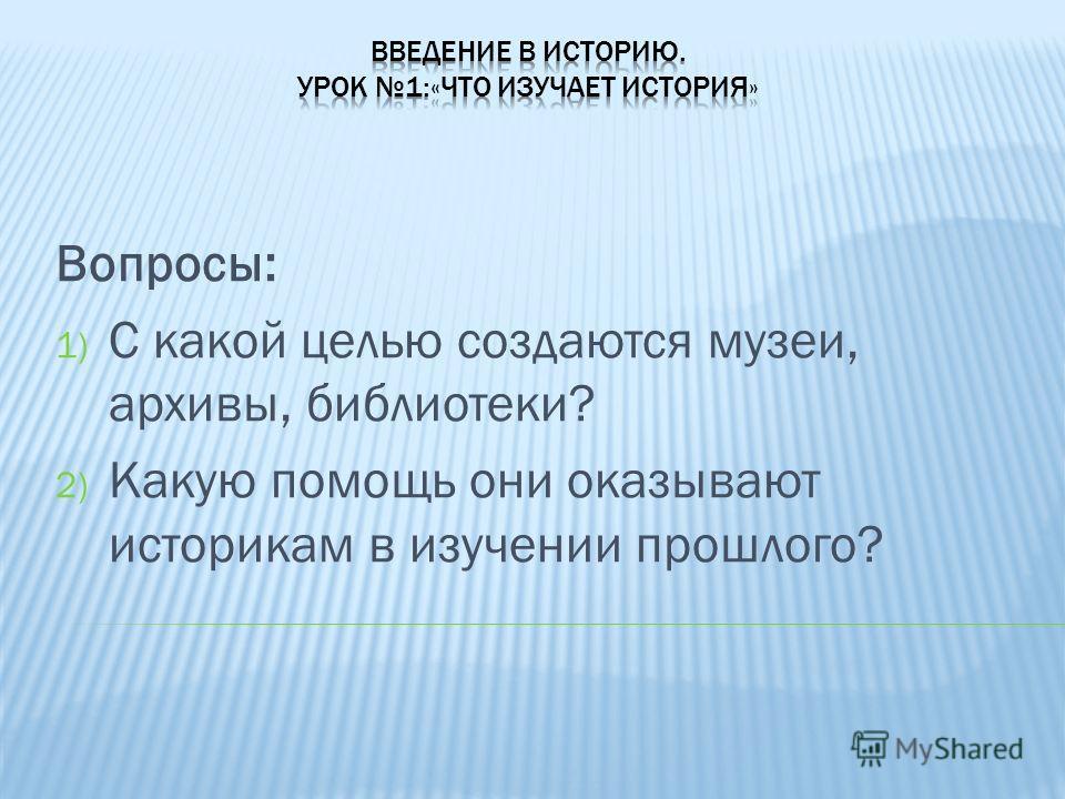 Вопросы: 1) С какой целью создаются музеи, архивы, библиотеки? 2) Какую помощь они оказывают историкам в изучении прошлого?