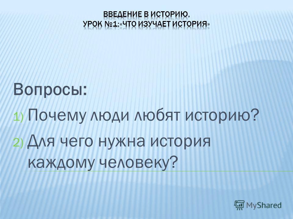 Вопросы: 1) Почему люди любят историю? 2) Для чего нужна история каждому человеку?