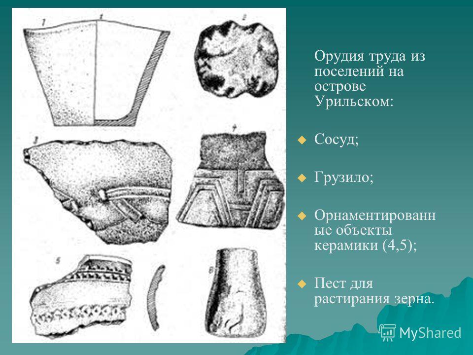 Орудия труда из поселений на острове Урильском: Сосуд; Грузило; Орнаментированн ые объекты керамики (4,5); Пест для растирания зерна.